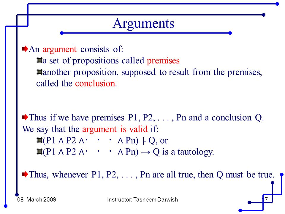 08 March 2009Instructor: Tasneem Darwish17 An argument consists of: a set of propositions called premises another proposition, supposed to result from