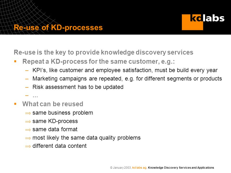 © January 2003, kd labs ag, Knowledge Discovery Services and Applications Re-use of KD-processes Re-use is the key to provide knowledge discovery serv
