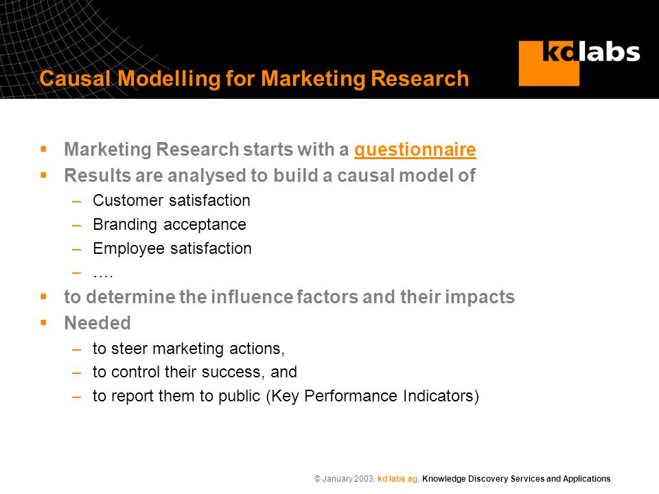 © January 2003, kd labs ag, Knowledge Discovery Services and Applications Causal Modelling for Marketing Research  Marketing Research starts with a questionnairequestionnaire  Results are analysed to build a causal model of –Customer satisfaction –Branding acceptance –Employee satisfaction –….