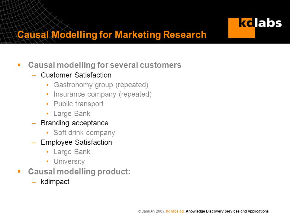© January 2003, kd labs ag, Knowledge Discovery Services and Applications Causal Modelling for Marketing Research  Causal modelling for several customers –Customer Satisfaction Gastronomy group (repeated) Insurance company (repeated) Public transport Large Bank –Branding acceptance Soft drink company –Employee Satisfaction Large Bank University  Causal modelling product: –kdimpact