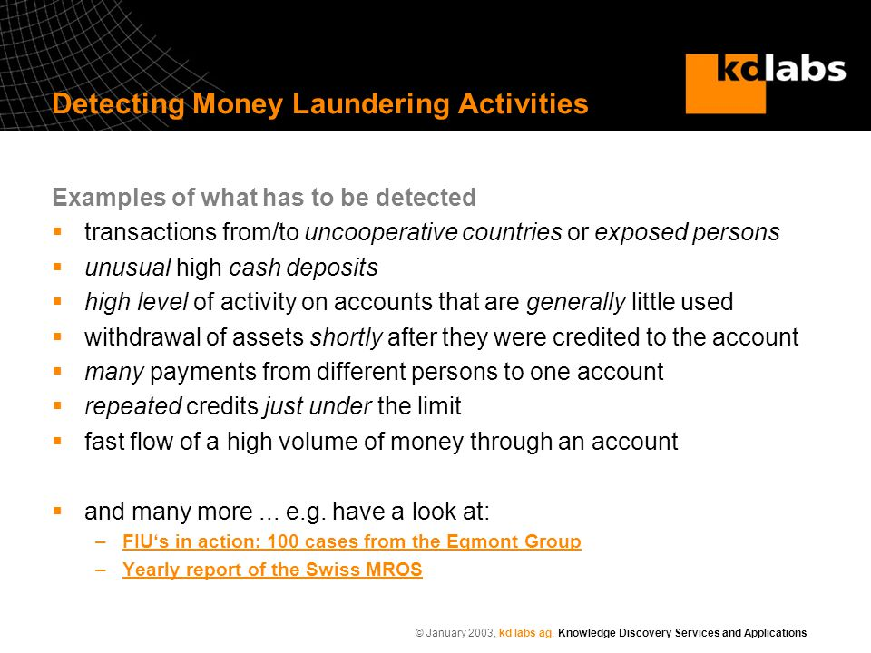 © January 2003, kd labs ag, Knowledge Discovery Services and Applications Examples of what has to be detected  transactions from/to uncooperative countries or exposed persons  unusual high cash deposits  high level of activity on accounts that are generally little used  withdrawal of assets shortly after they were credited to the account  many payments from different persons to one account  repeated credits just under the limit  fast flow of a high volume of money through an account  and many more...
