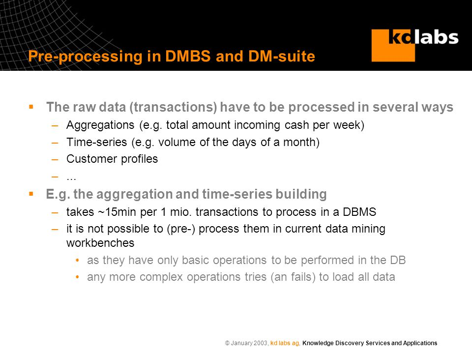 © January 2003, kd labs ag, Knowledge Discovery Services and Applications Pre-processing in DMBS and DM-suite  The raw data (transactions) have to be