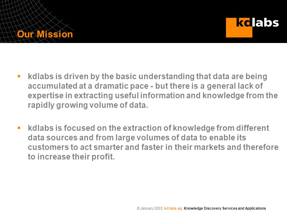 © January 2003, kd labs ag, Knowledge Discovery Services and Applications Our Mission  kdlabs is driven by the basic understanding that data are being accumulated at a dramatic pace - but there is a general lack of expertise in extracting useful information and knowledge from the rapidly growing volume of data.