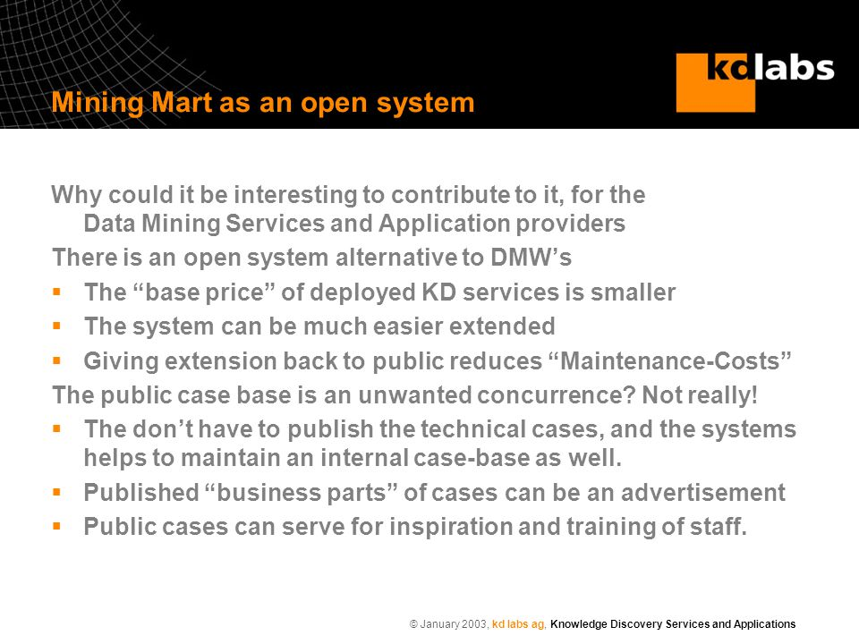 © January 2003, kd labs ag, Knowledge Discovery Services and Applications Mining Mart as an open system Why could it be interesting to contribute to i
