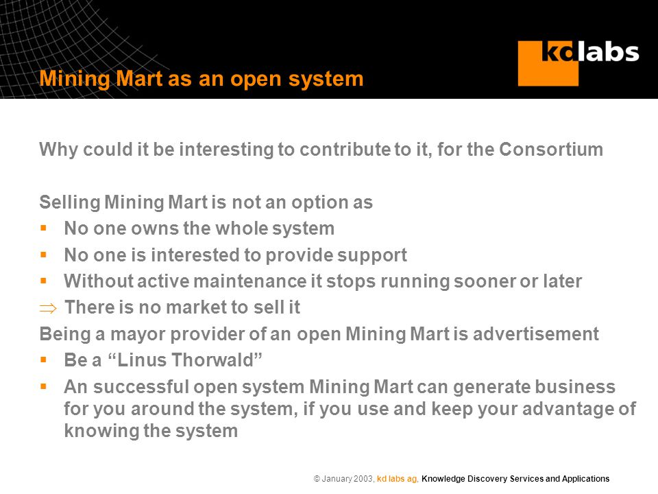 © January 2003, kd labs ag, Knowledge Discovery Services and Applications Mining Mart as an open system Why could it be interesting to contribute to it, for the Consortium Selling Mining Mart is not an option as  No one owns the whole system  No one is interested to provide support  Without active maintenance it stops running sooner or later  There is no market to sell it Being a mayor provider of an open Mining Mart is advertisement  Be a Linus Thorwald  An successful open system Mining Mart can generate business for you around the system, if you use and keep your advantage of knowing the system