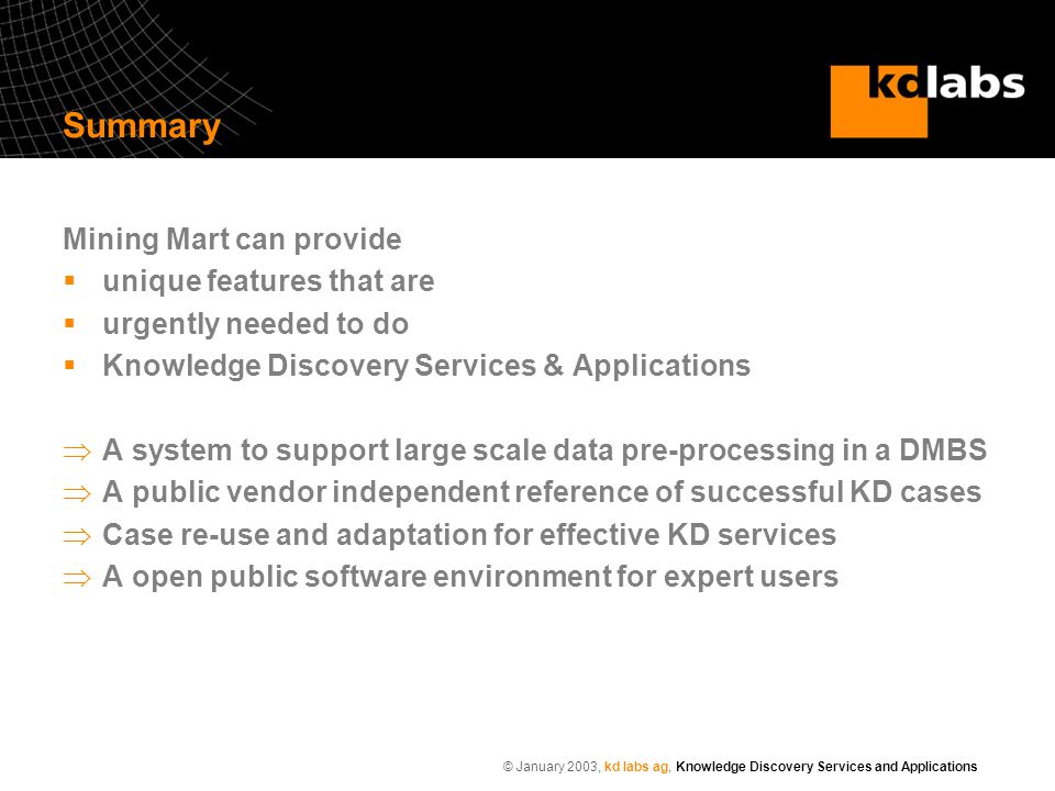 © January 2003, kd labs ag, Knowledge Discovery Services and Applications Summary Mining Mart can provide  unique features that are  urgently needed