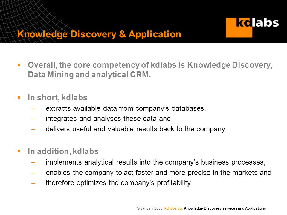 © January 2003, kd labs ag, Knowledge Discovery Services and Applications Knowledge Discovery & Application  Overall, the core competency of kdlabs is Knowledge Discovery, Data Mining and analytical CRM.