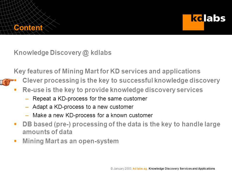 © January 2003, kd labs ag, Knowledge Discovery Services and Applications Content Knowledge Discovery @ kdlabs Key features of Mining Mart for KD services and applications  Clever processing is the key to successful knowledge discovery  Re-use is the key to provide knowledge discovery services –Repeat a KD-process for the same customer –Adapt a KD-process to a new customer –Make a new KD-process for a known customer  DB based (pre-) processing of the data is the key to handle large amounts of data  Mining Mart as an open-system