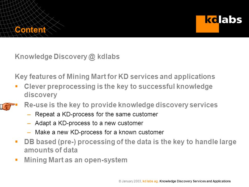 © January 2003, kd labs ag, Knowledge Discovery Services and Applications Content Knowledge Discovery @ kdlabs Key features of Mining Mart for KD services and applications  Clever preprocessing is the key to successful knowledge discovery  Re-use is the key to provide knowledge discovery services –Repeat a KD-process for the same customer –Adapt a KD-process to a new customer –Make a new KD-process for a known customer  DB based (pre-) processing of the data is the key to handle large amounts of data  Mining Mart as an open-system