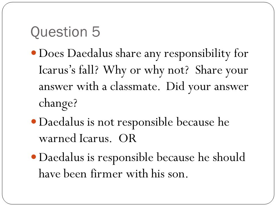 Question 5 Does Daedalus share any responsibility for Icarus's fall? Why or why not? Share your answer with a classmate. Did your answer change? Daeda