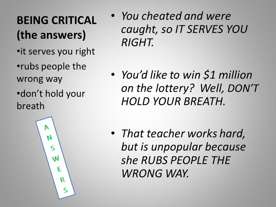 BEING CRITICAL (the answers) You cheated and were caught, so IT SERVES YOU RIGHT.
