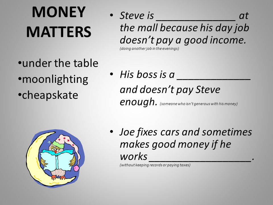MONEY MATTERS Steve is ______________ at the mall because his day job doesn't pay a good income.