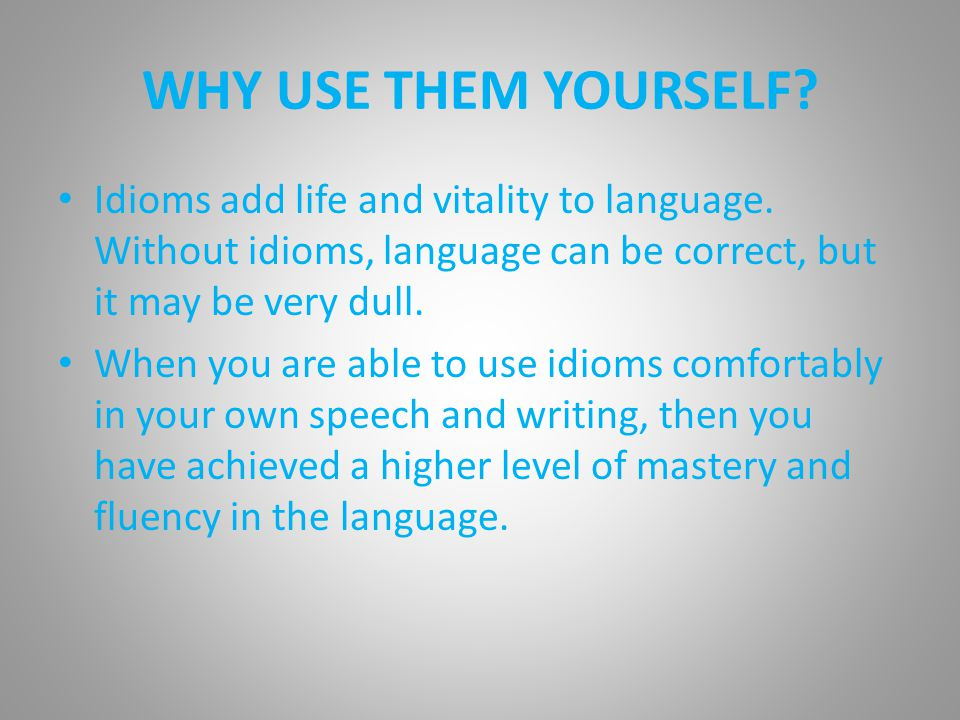 WHY USE THEM YOURSELF. Idioms add life and vitality to language.