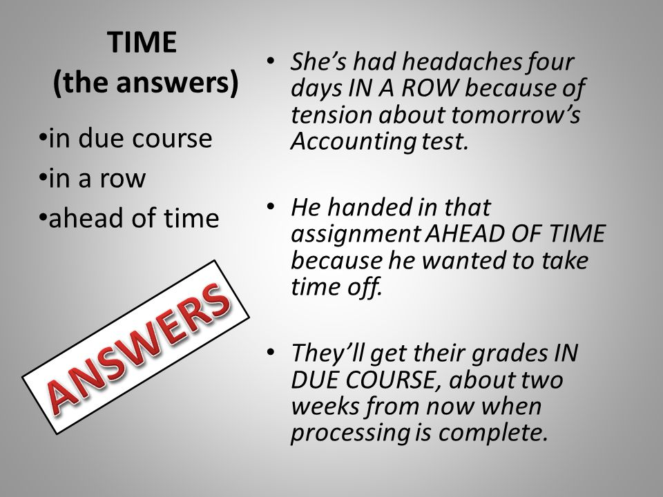 TIME (the answers) She's had headaches four days IN A ROW because of tension about tomorrow's Accounting test.