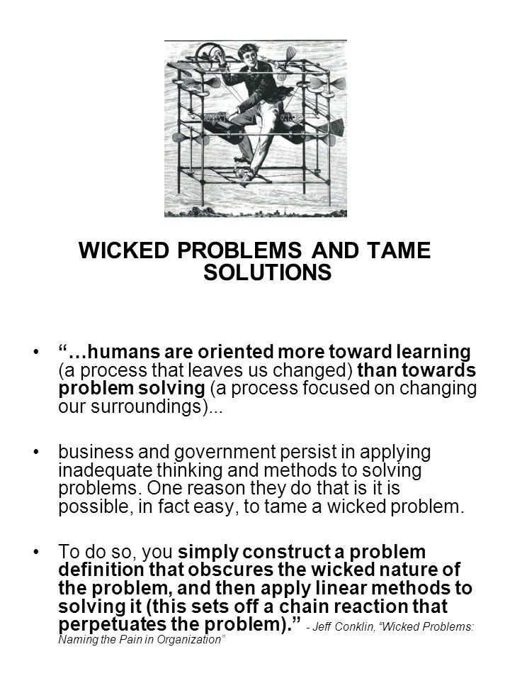 WICKED PROBLEMS AND TAME SOLUTIONS …humans are oriented more toward learning (a process that leaves us changed) than towards problem solving (a process focused on changing our surroundings)...