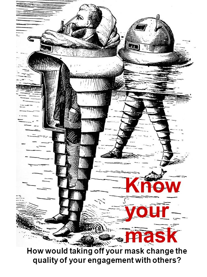 Know your mask How would taking off your mask change the quality of your engagement with others