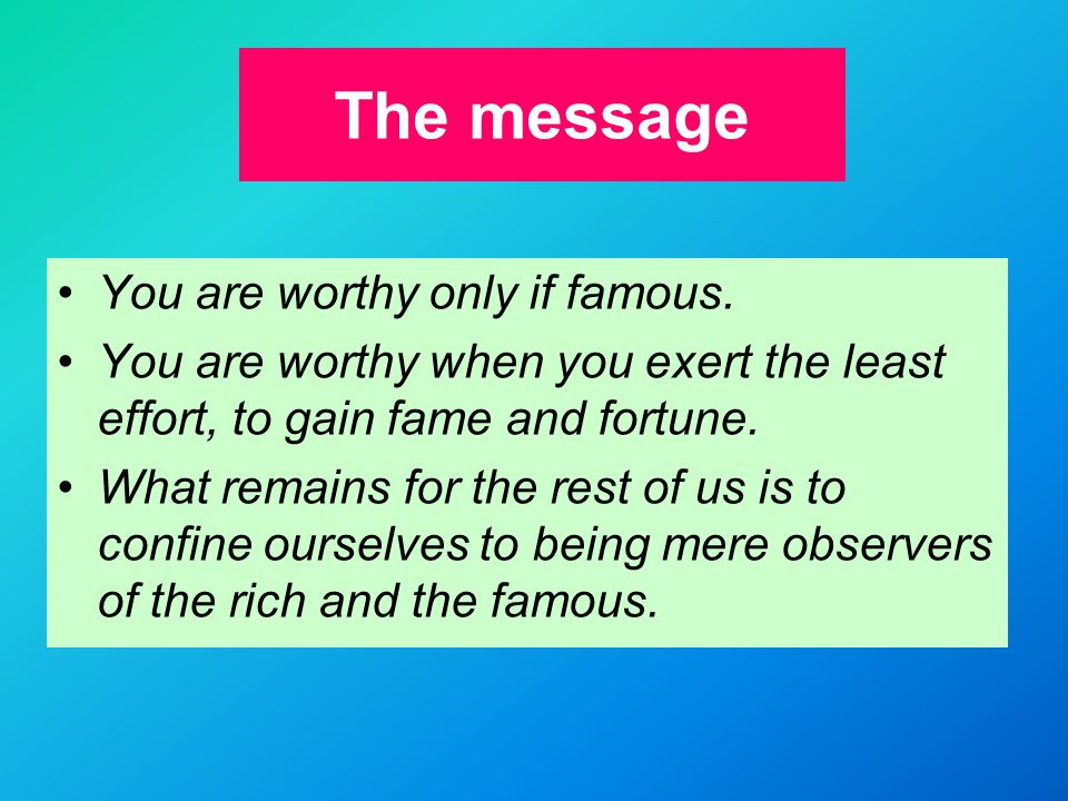 The message You are worthy only if famous.