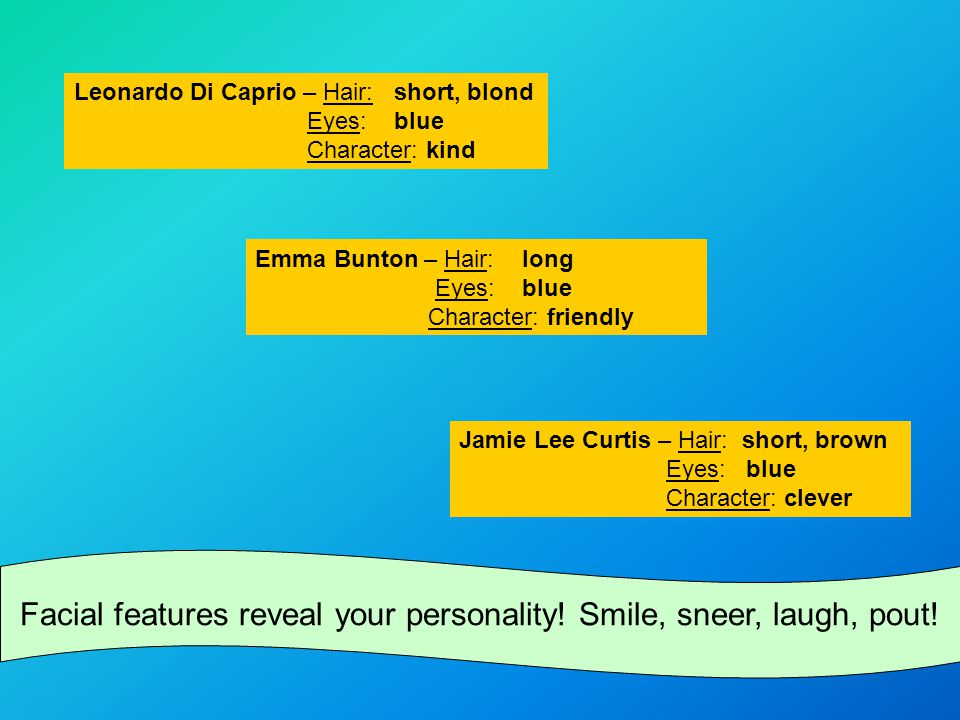 Leonardo Di Caprio – Hair: short, blond Eyes: blue Character: kind Emma Bunton – Hair: long Eyes: blue Character: friendly Jamie Lee Curtis – Hair: short, brown Eyes: blue Character: clever Facial features reveal your personality.
