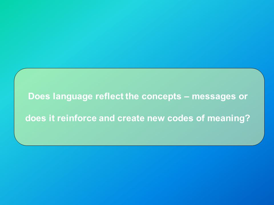 Does language reflect the concepts – messages or does it reinforce and create new codes of meaning