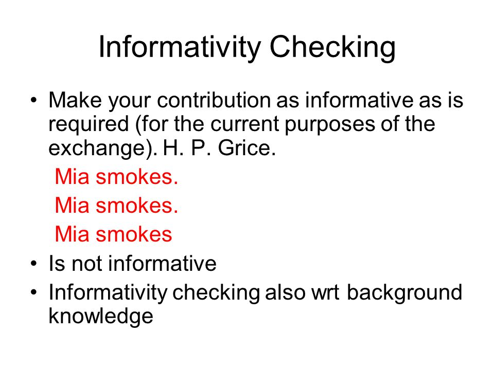 Informativity Checking Make your contribution as informative as is required (for the current purposes of the exchange).