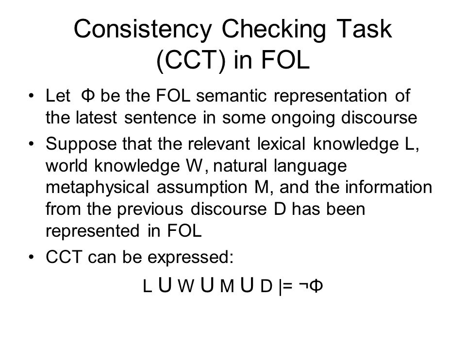 Consistency Checking Task (CCT) in FOL Let Φ be the FOL semantic representation of the latest sentence in some ongoing discourse Suppose that the relevant lexical knowledge L, world knowledge W, natural language metaphysical assumption M, and the information from the previous discourse D has been represented in FOL CCT can be expressed: L U W U M U D |= ¬Φ