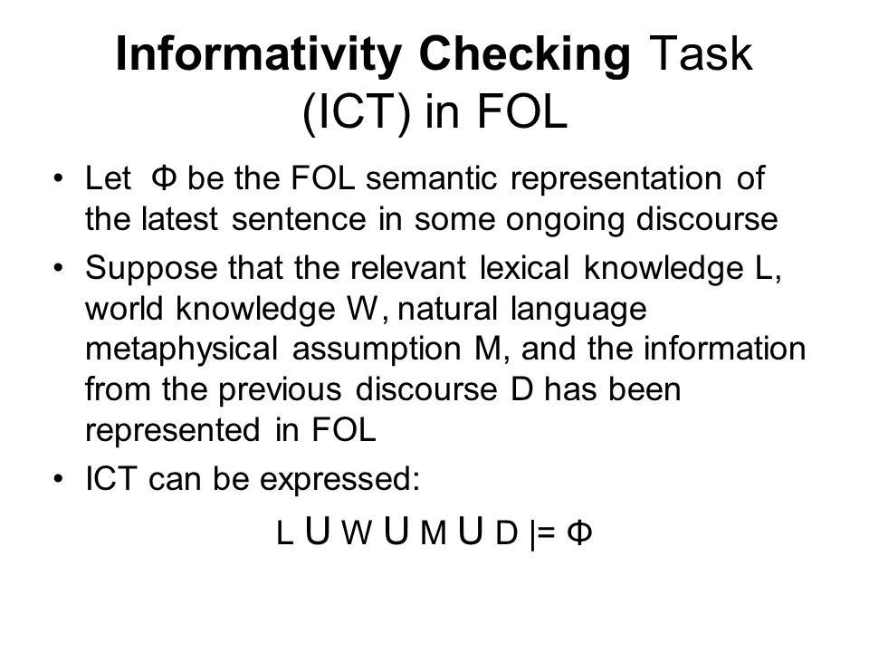 Informativity Checking Task (ICT) in FOL Let Φ be the FOL semantic representation of the latest sentence in some ongoing discourse Suppose that the relevant lexical knowledge L, world knowledge W, natural language metaphysical assumption M, and the information from the previous discourse D has been represented in FOL ICT can be expressed: L U W U M U D |= Φ