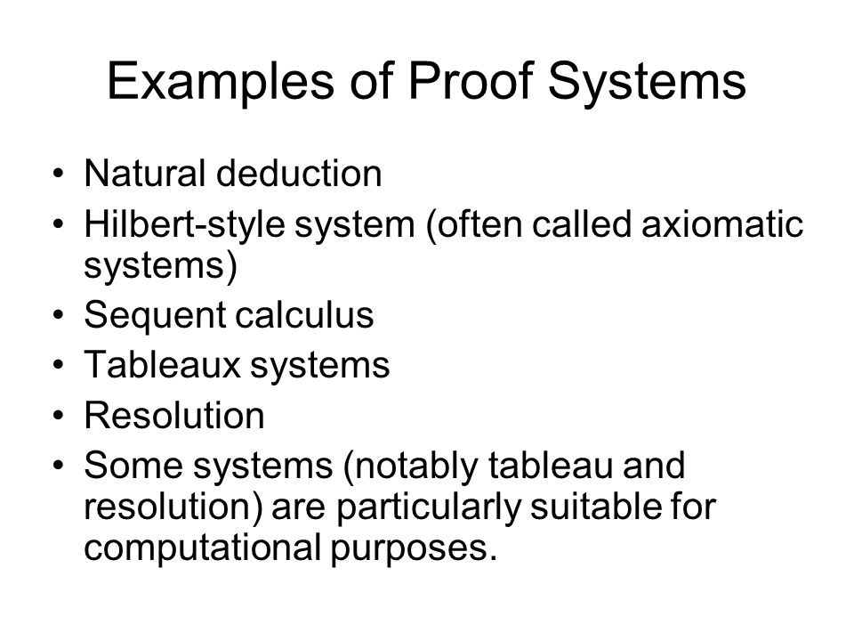 Examples of Proof Systems Natural deduction Hilbert-style system (often called axiomatic systems) Sequent calculus Tableaux systems Resolution Some systems (notably tableau and resolution) are particularly suitable for computational purposes.
