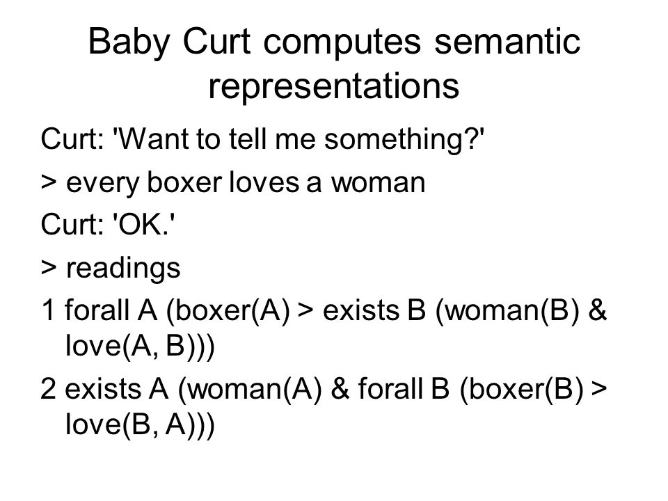 Baby Curt computes semantic representations Curt: Want to tell me something? > every boxer loves a woman Curt: OK. > readings 1 forall A (boxer(A) > exists B (woman(B) & love(A, B))) 2 exists A (woman(A) & forall B (boxer(B) > love(B, A)))