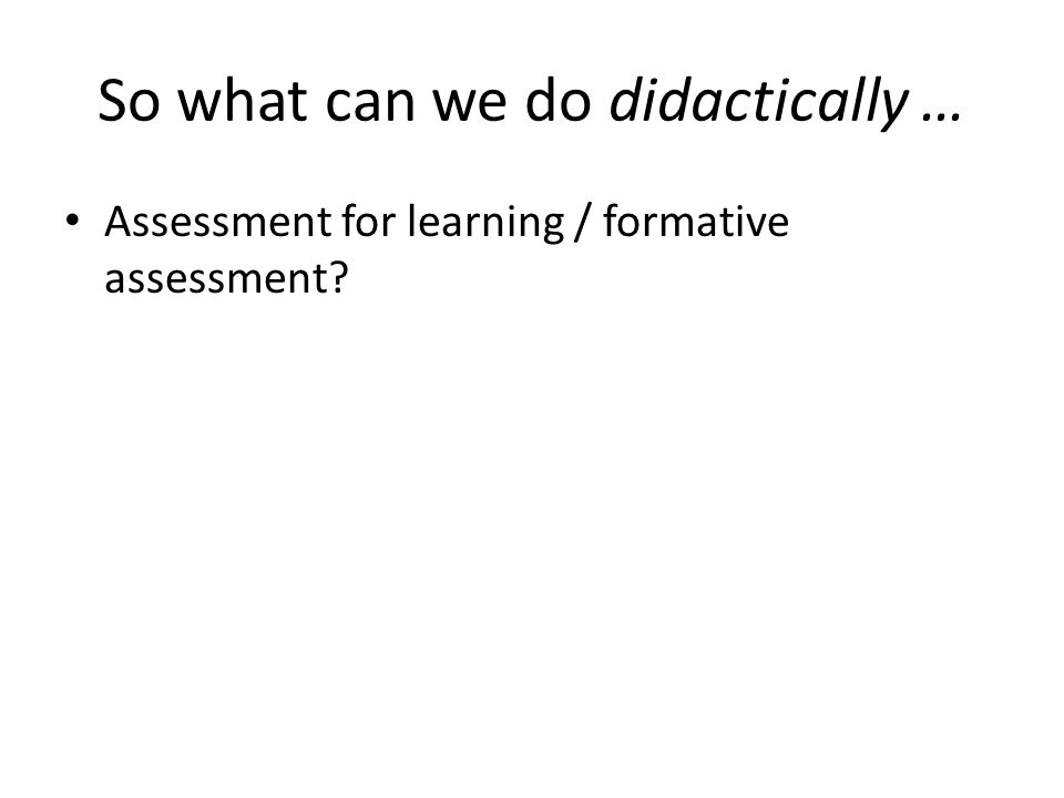 So what can we do didactically … Assessment for learning / formative assessment