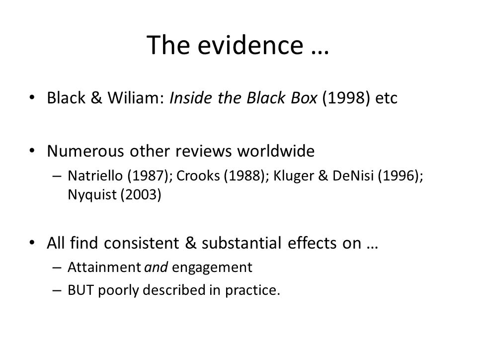 The evidence … Black & Wiliam: Inside the Black Box (1998) etc Numerous other reviews worldwide – Natriello (1987); Crooks (1988); Kluger & DeNisi (1996); Nyquist (2003) All find consistent & substantial effects on … – Attainment and engagement – BUT poorly described in practice.