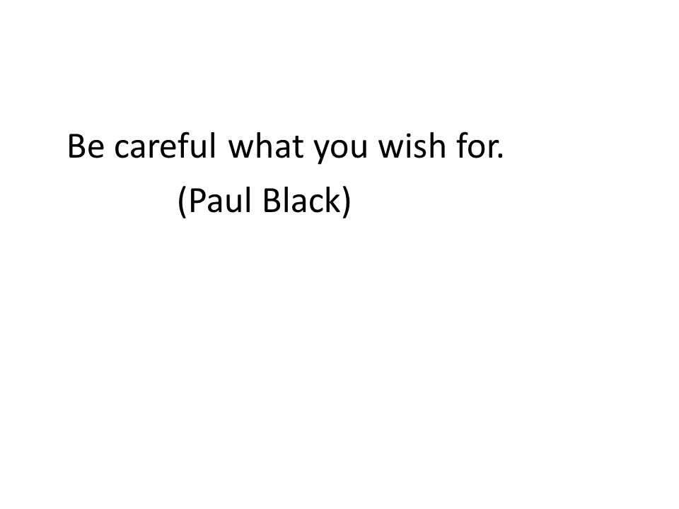 Be careful what you wish for. (Paul Black)