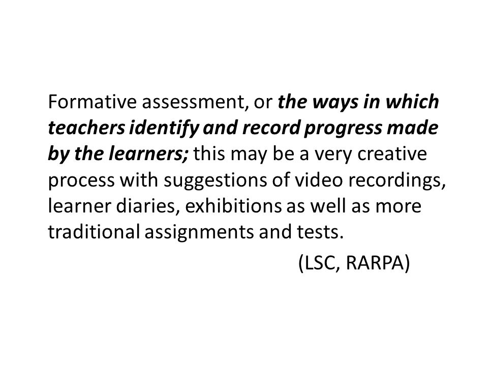 Formative assessment, or the ways in which teachers identify and record progress made by the learners; this may be a very creative process with suggestions of video recordings, learner diaries, exhibitions as well as more traditional assignments and tests.
