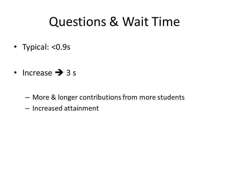Questions & Wait Time Typical: <0.9s Increase  3 s – More & longer contributions from more students – Increased attainment