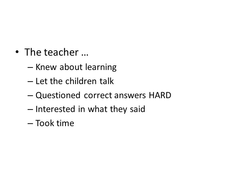 The teacher … – Knew about learning – Let the children talk – Questioned correct answers HARD – Interested in what they said – Took time