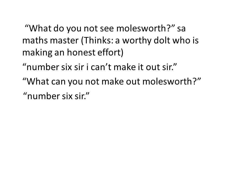 What do you not see molesworth sa maths master (Thinks: a worthy dolt who is making an honest effort) number six sir i can't make it out sir. What can you not make out molesworth number six sir.