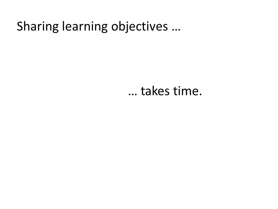 Sharing learning objectives … … takes time.