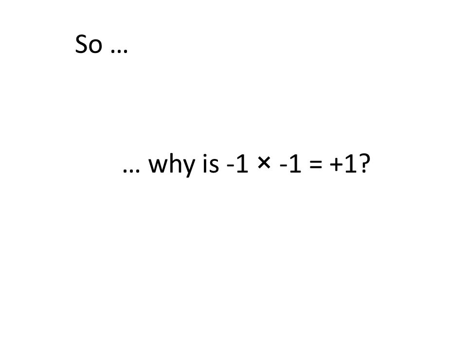 So … … why is -1 × -1 = +1