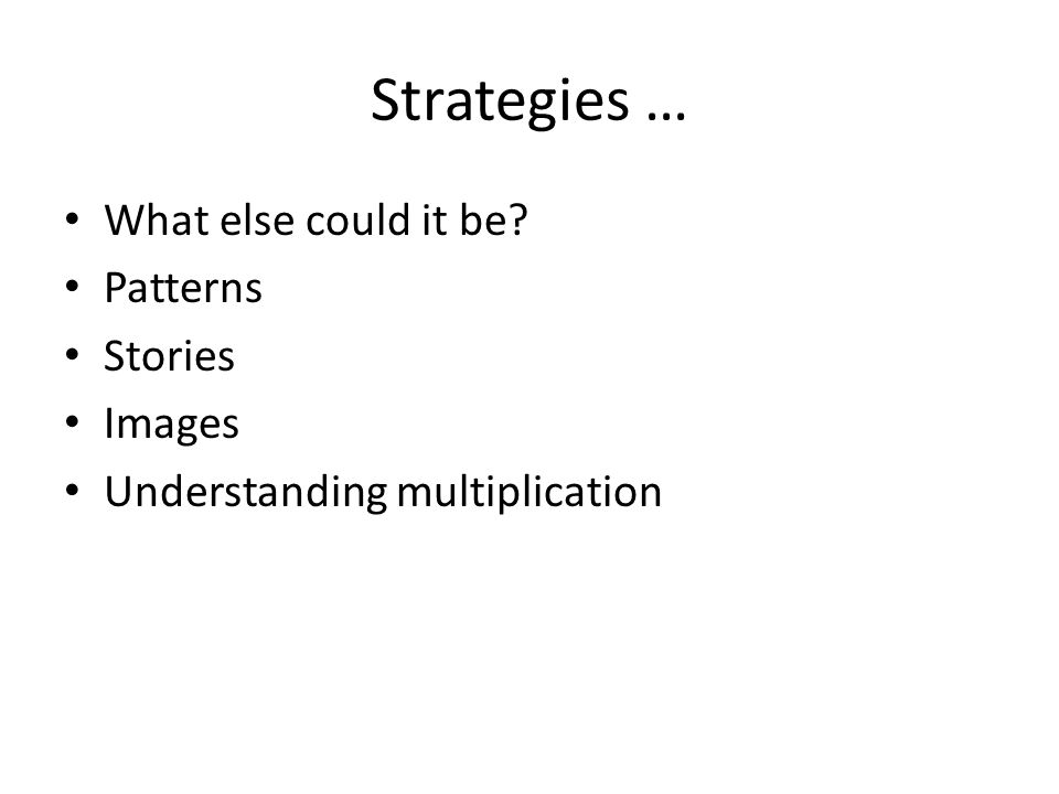 Strategies … What else could it be Patterns Stories Images Understanding multiplication