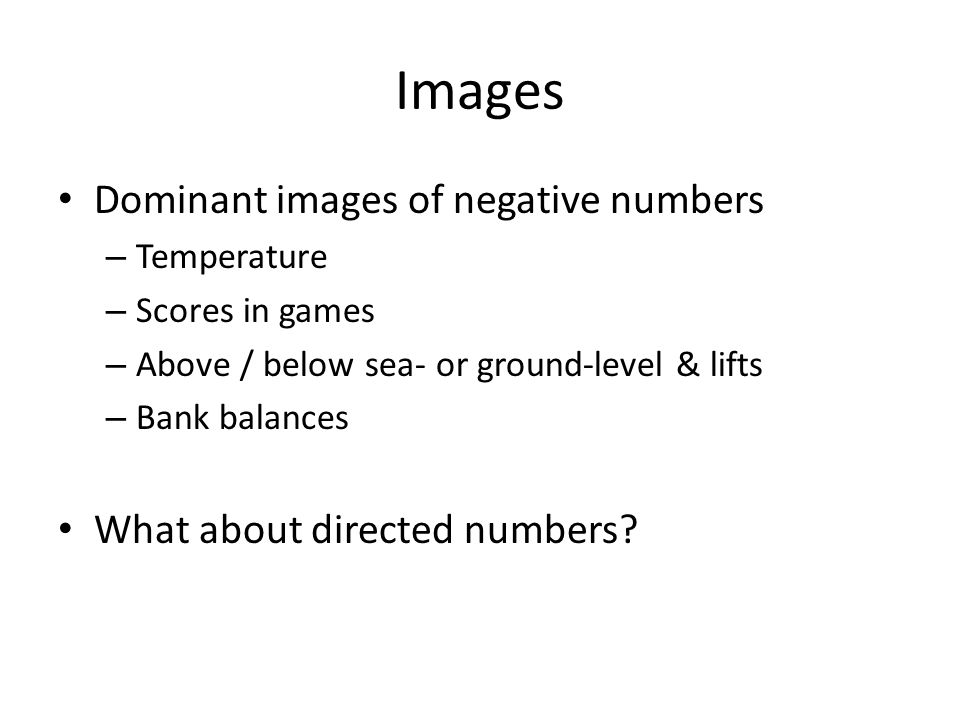 Images Dominant images of negative numbers – Temperature – Scores in games – Above / below sea- or ground-level & lifts – Bank balances What about directed numbers
