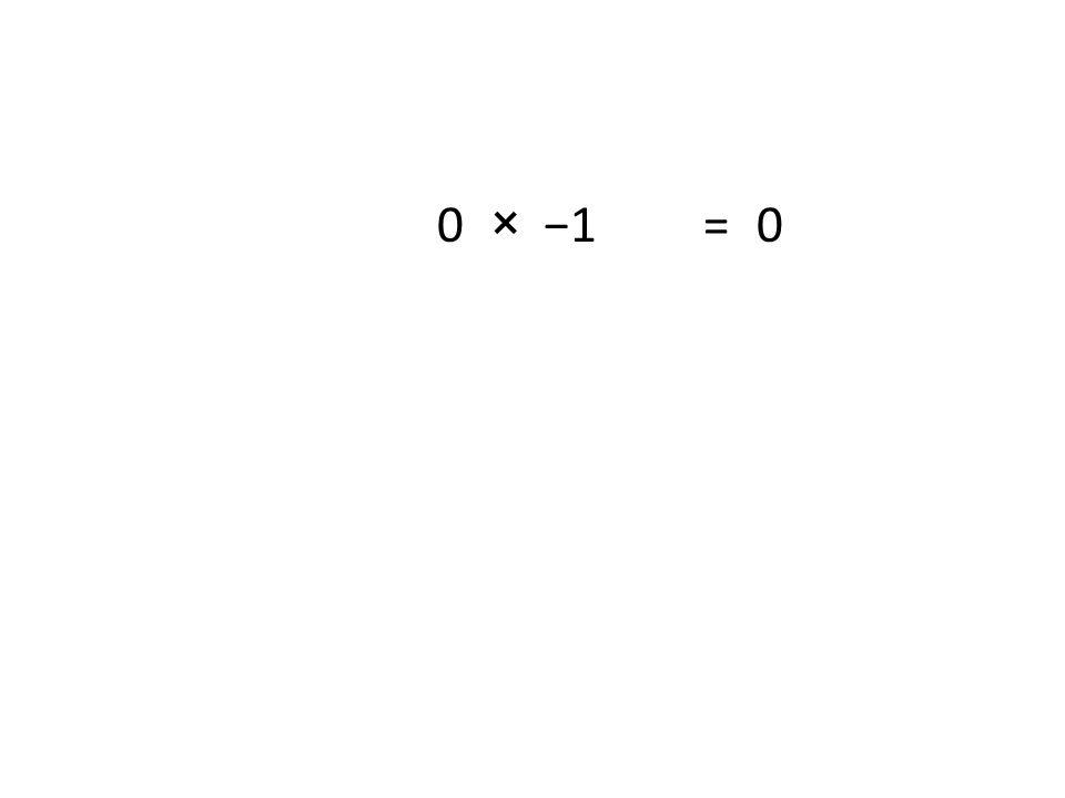0 × −1 =0