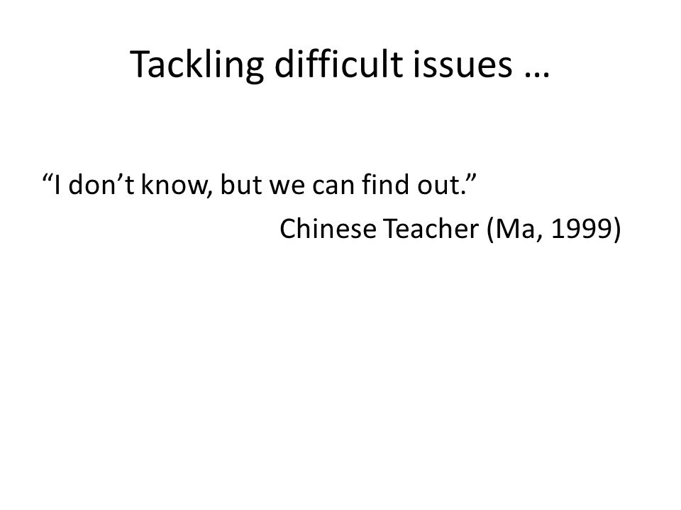 Tackling difficult issues … I don't know, but we can find out. Chinese Teacher (Ma, 1999)