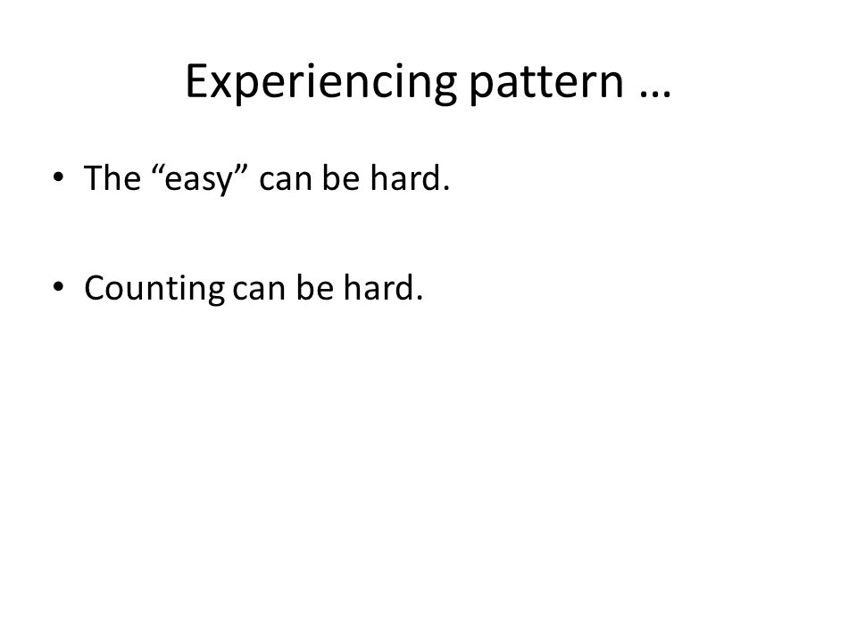 Experiencing pattern … The easy can be hard. Counting can be hard.