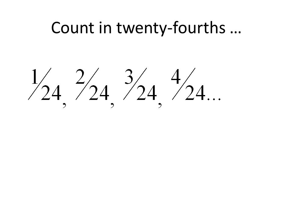 Count in twenty-fourths …