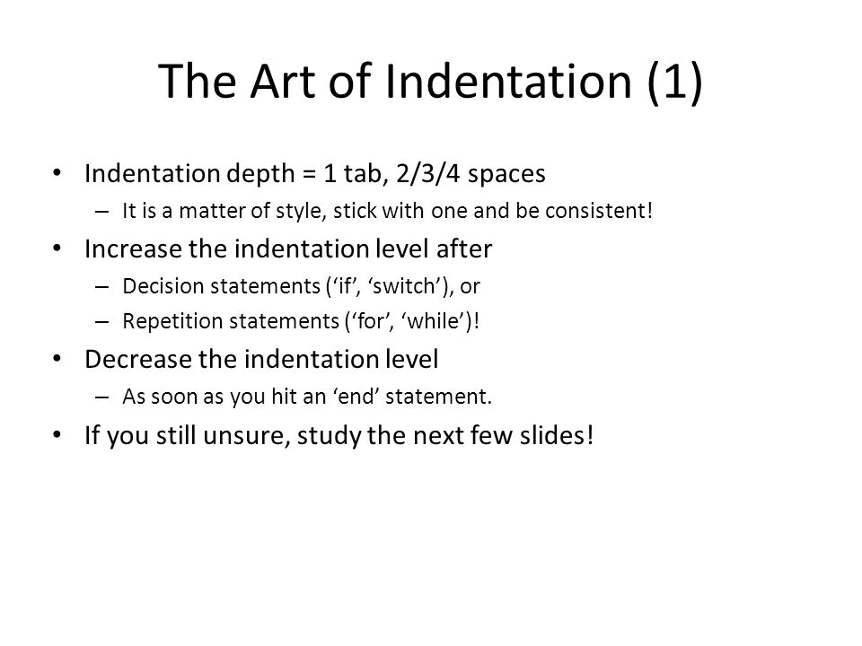 The Art of Indentation (1) Indentation depth = 1 tab, 2/3/4 spaces – It is a matter of style, stick with one and be consistent.