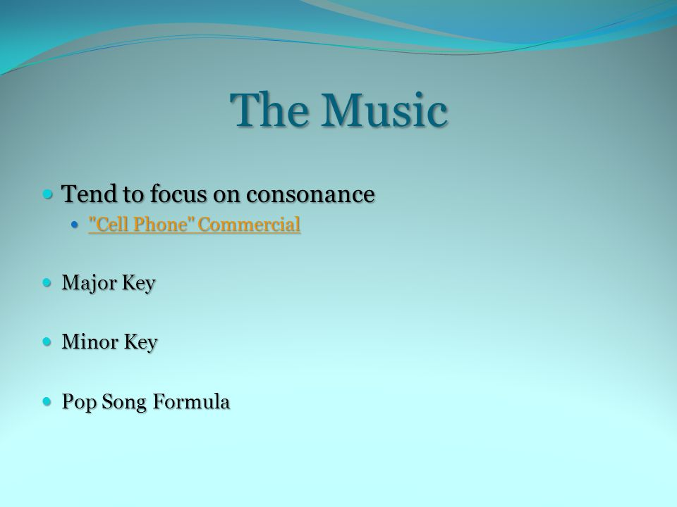 The Music Tend to focus on consonance Tend to focus on consonance Cell Phone Commercial Cell Phone Commercial Cell Phone Commercial Cell Phone Commercial Major Key Major Key Minor Key Minor Key Pop Song Formula Pop Song Formula