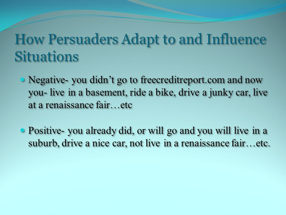 How Persuaders Adapt to and Influence Situations Negative- you didn't go to freecreditreport.com and now you- live in a basement, ride a bike, drive a junky car, live at a renaissance fair…etc Positive- you already did, or will go and you will live in a suburb, drive a nice car, not live in a renaissance fair…etc.