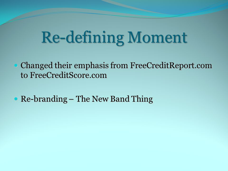 Re-defining Moment Changed their emphasis from FreeCreditReport.com to FreeCreditScore.com Changed their emphasis from FreeCreditReport.com to FreeCreditScore.com Re-branding – The New Band Thing Re-branding – The New Band Thing