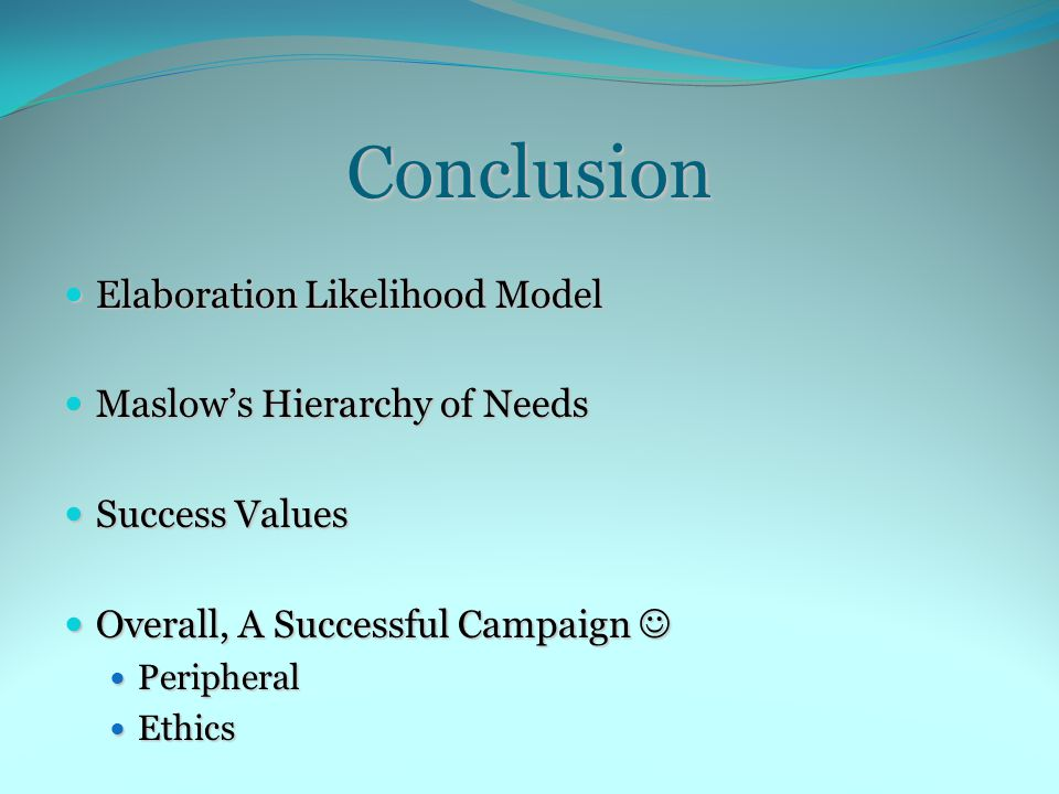 Conclusion Elaboration Likelihood Model Elaboration Likelihood Model Maslow's Hierarchy of Needs Maslow's Hierarchy of Needs Success Values Success Values Overall, A Successful Campaign Overall, A Successful Campaign Peripheral Peripheral Ethics Ethics