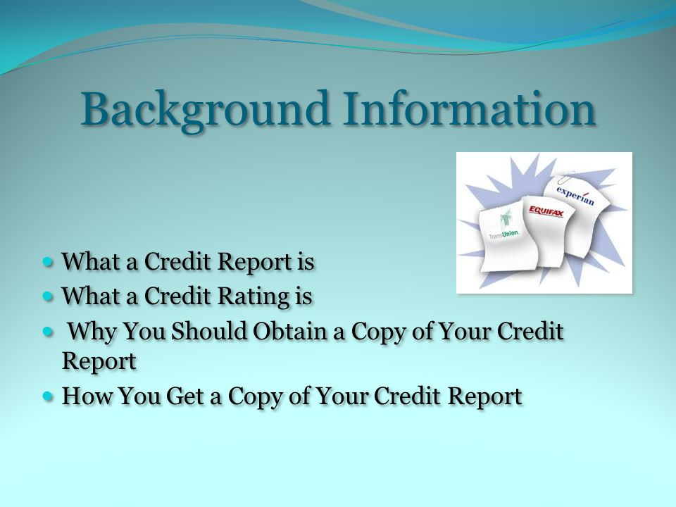 Background Information What a Credit Report is What a Credit Rating is Why You Should Obtain a Copy of Your Credit Report How You Get a Copy of Your Credit Report What a Credit Report is What a Credit Rating is Why You Should Obtain a Copy of Your Credit Report How You Get a Copy of Your Credit Report