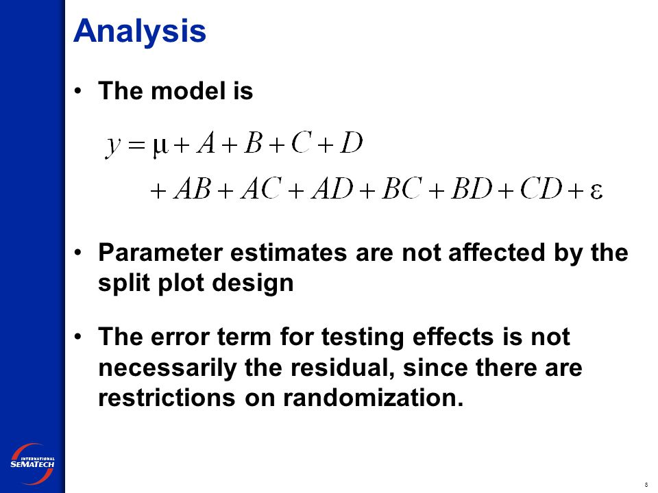 8 Analysis The model is Parameter estimates are not affected by the split plot design The error term for testing effects is not necessarily the residual, since there are restrictions on randomization.